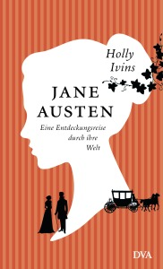 Jane Austen Eine Entdeckungsreise durch ihre Welt von Holly Ivins
